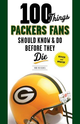 100 Things Packers Fans Should Know & Do Before They Die By Reischel, Rob